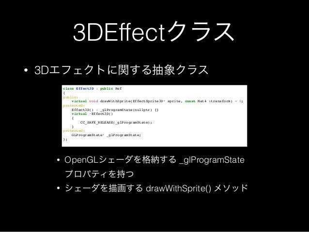 3DEffectクラス • 3Dエフェクトに関する抽象クラス class Effect3D : public Ref! {! public:! virtual void drawWithSprite(EffectSprite3D* sprite...
