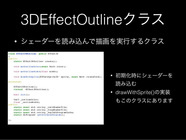 3DEffectOutlineクラス • シェーダーを読み込んで描画を実行するクラス class Effect3DOutline: public Effect3D! {! public:! static Effect3DOutline* cre...