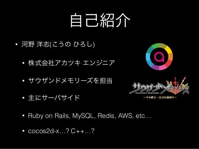 自己紹介 • 河野 洋志(こうの ひろし) • 株式会社アカツキ エンジニア • サウザンドメモリーズを担当 • 主にサーバサイド • Ruby on Rails, MySQL, Redis, AWS, etc… • cocos2d-x…? C...