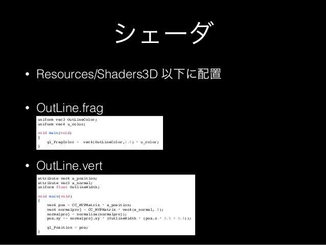 シェーダ • Resources/Shaders3D 以下に配置 • OutLine.frag • OutLine.vert uniform vec3 OutLineColor;! uniform vec4 u_color;! ! void m...