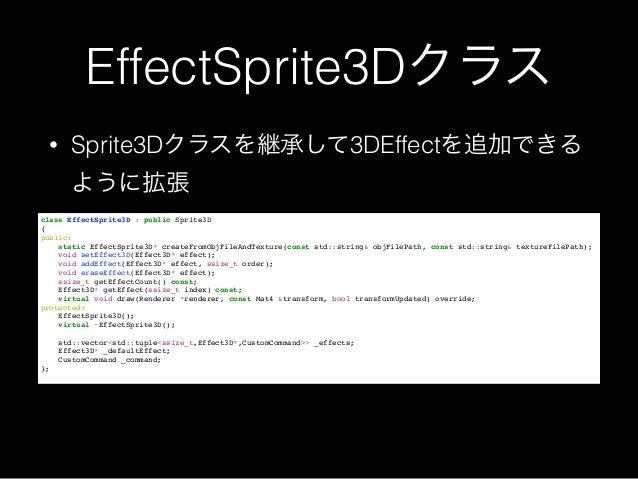 EffectSprite3Dクラス • Sprite3Dクラスを継承して3DEffectを追加できる ように拡張 class EffectSprite3D : public Sprite3D! {! public:! static Effect...