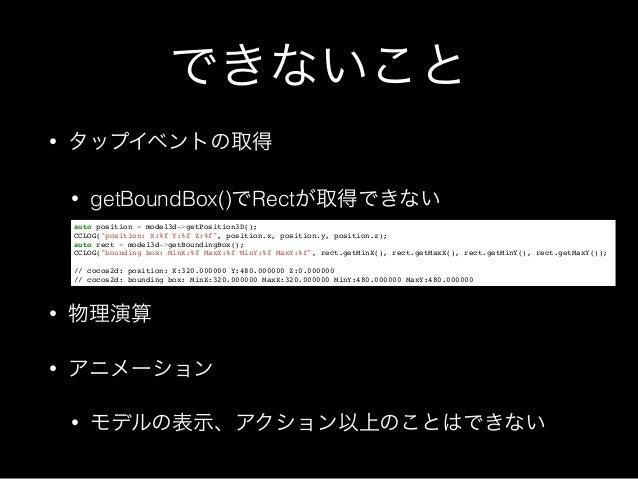 できないこと • タップイベントの取得 • getBoundBox()でRectが取得できない • 物理演算 • アニメーション • モデルの表示、アクション以上のことはできない auto position = model3d->getPosi...