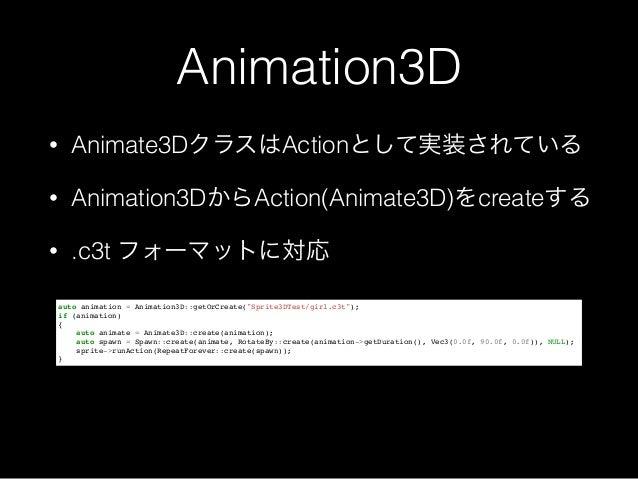Animation3D • Animate3DクラスはActionとして実装されている • Animation3DからAction(Animate3D)をcreateする • .c3t フォーマットに対応 auto animation = An...
