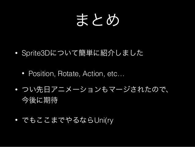 まとめ • Sprite3Dについて簡単に紹介しました • Position, Rotate, Action, etc… • つい先日アニメーションもマージされたので、 今後に期待 • でもここまでやるならUni(ry
