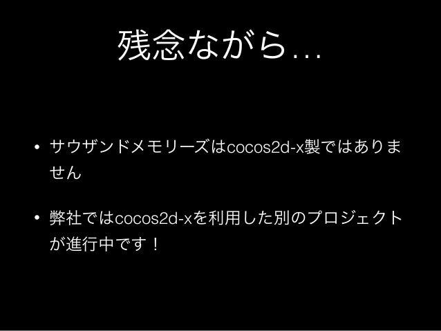 残念ながら… • サウザンドメモリーズはcocos2d-x製ではありま せん • 弊社ではcocos2d-xを利用した別のプロジェクト が進行中です!