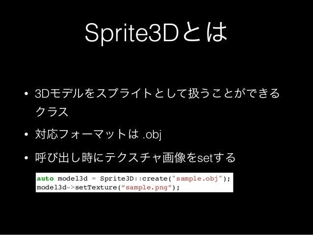 """Sprite3Dとは • 3Dモデルをスプライトとして扱うことができる クラス • 対応フォーマットは .obj • 呼び出し時にテクスチャ画像をsetする auto model3d = Sprite3D::create(""""sample.obj..."""