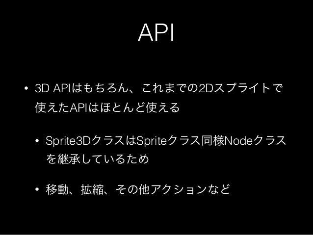 API • 3D APIはもちろん、これまでの2Dスプライトで 使えたAPIはほとんど使える • Sprite3DクラスはSpriteクラス同様Nodeクラス を継承しているため • 移動、拡縮、その他アクションなど