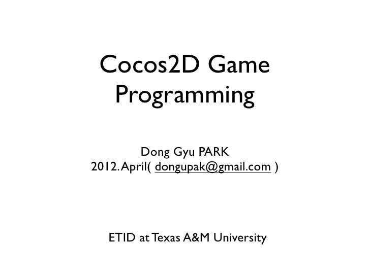 Cocos2D Game  Programming         Dong Gyu PARK2012. April( dongupak@gmail.com )   ETID at Texas A&M University