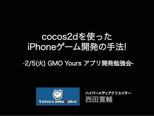 cocos2dを使った iPhoneゲーム開発の手法!-2/5(火) GMO Yours アプリ開発勉強会-               ハイパーメディアクリエイター                西田寛輔