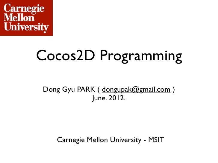Cocos2D ProgrammingDong Gyu PARK ( dongupak@gmail.com )            June. 2012.   Carnegie Mellon University - MSIT