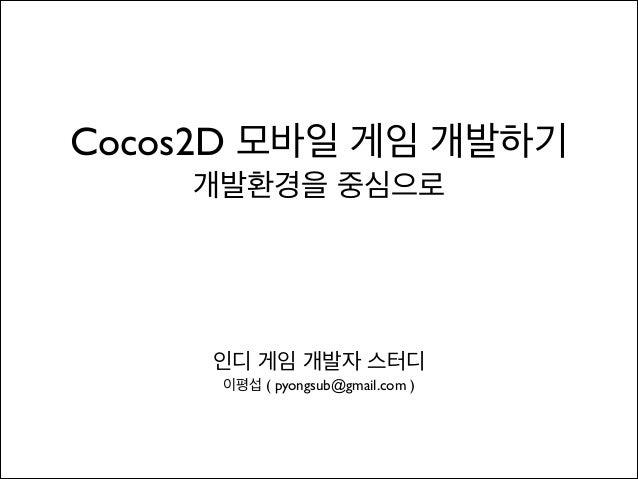 Cocos2D 모바일 게임 개발하기  개발환경을 중심으로  인디 게임 개발자 스터디 이평섭 ( pyongsub@gmail.com )