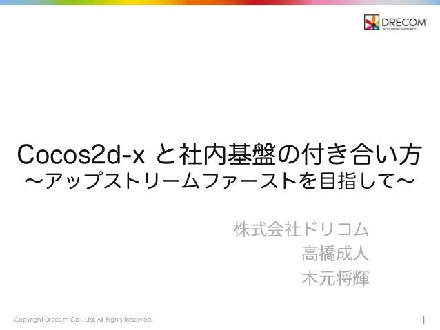 Copyright Drecom Co., Ltd. All Rights Reserved. 1 Cocos2d-x と社内基盤の付き合い方 ∼アップストリームファーストを目指して∼ 株式会社ドリコム 高橋成人 木元将輝