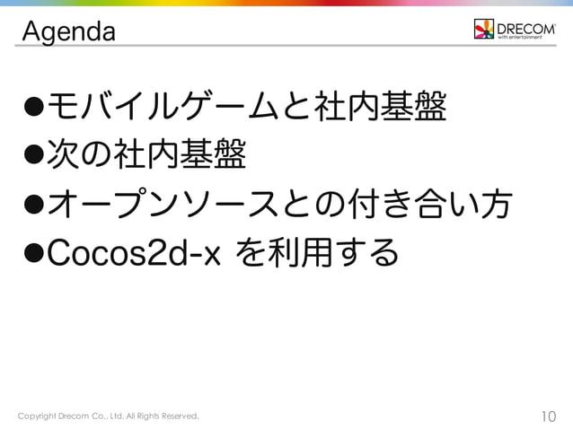 Copyright Drecom Co., Ltd. All Rights Reserved. 10 Agenda lモバイルゲームと社内基盤 l次の社内基盤 lオープンソースとの付き合い方 lCocos2d-x を利用する