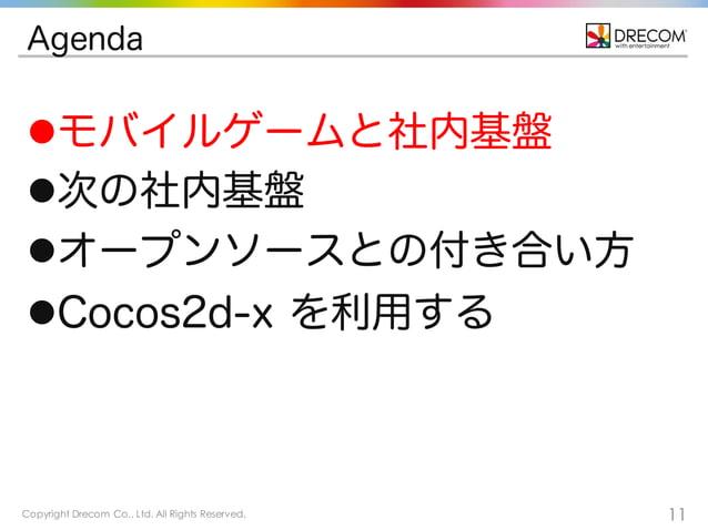 Copyright Drecom Co., Ltd. All Rights Reserved. 11 Agenda lモバイルゲームと社内基盤 l次の社内基盤 lオープンソースとの付き合い方 lCocos2d-x を利用する