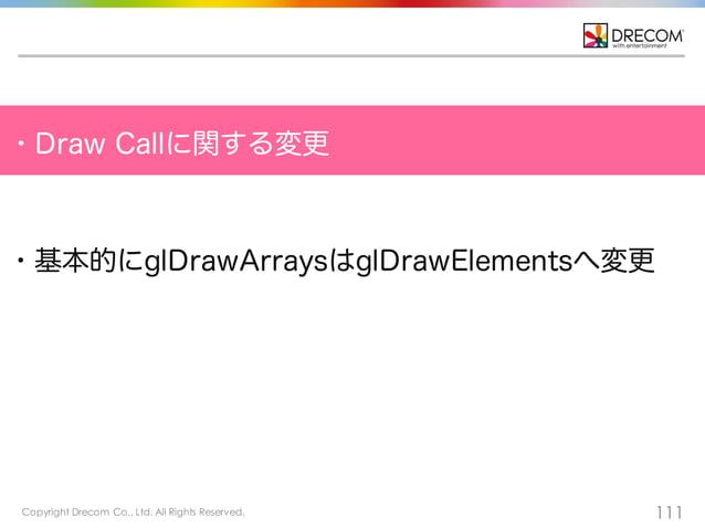 Copyright Drecom Co., Ltd. All Rights Reserved. 111 ・Draw Callに関する変更 ・基本的にglDrawArraysはglDrawElementsへ変更