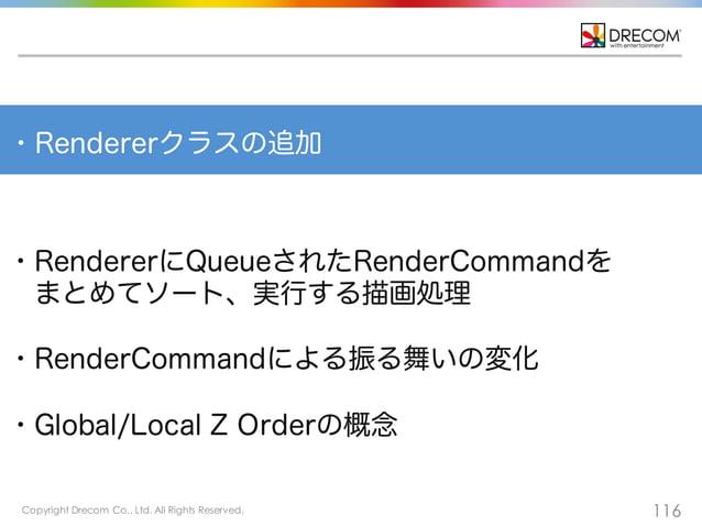 Copyright Drecom Co., Ltd. All Rights Reserved. 116 ・Rendererクラスの追加 ・RendererにQueueされたRenderCommandを まとめてソート、実行する描画処理 ・Ren...