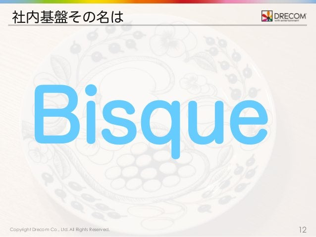 Copyright Drecom Co., Ltd. All Rights Reserved. 12 社内基盤その名は Bisque