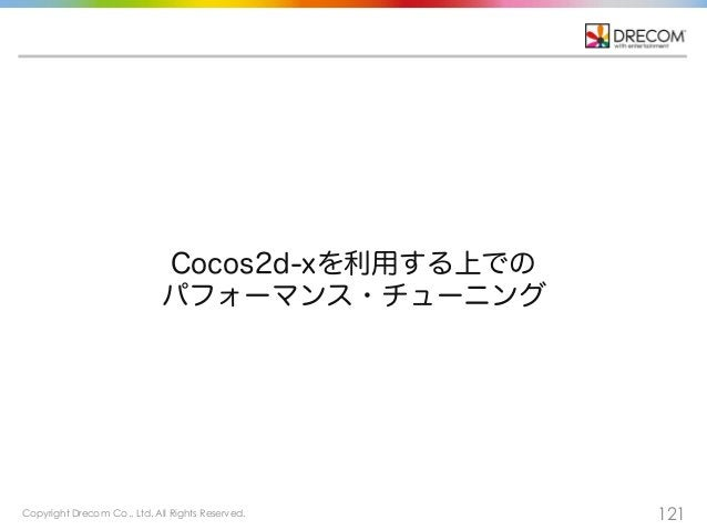 Copyright Drecom Co., Ltd. All Rights Reserved. 121 Cocos2d-xを利用する上での パフォーマンス・チューニング