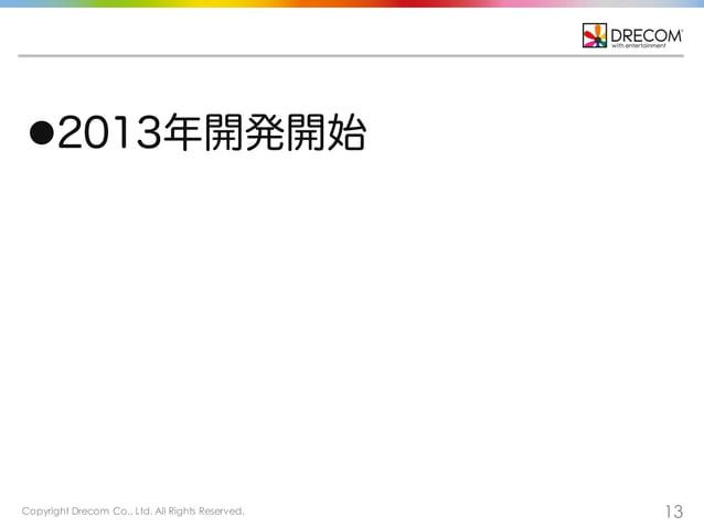 Copyright Drecom Co., Ltd. All Rights Reserved. 13 l2013年開発開始