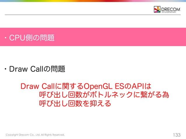 Copyright Drecom Co., Ltd. All Rights Reserved. 133 ・CPU側の問題 ・Draw Callの問題 Draw Callに関するOpenGL ESのAPIは 呼び出し回数がボトルネックに繋がる為 ...