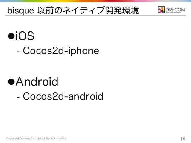 Copyright Drecom Co., Ltd. All Rights Reserved. 15 bisque 以前のネイティブ開発環境 liOS - Cocos2d-iphone lAndroid - Cocos2d-android