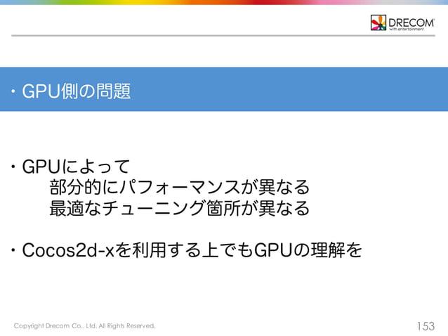 Copyright Drecom Co., Ltd. All Rights Reserved. 153 ・GPUによって 部分的にパフォーマンスが異なる 最適なチューニング箇所が異なる ・Cocos2d-xを利用する上でもGPUの理解を ・GP...