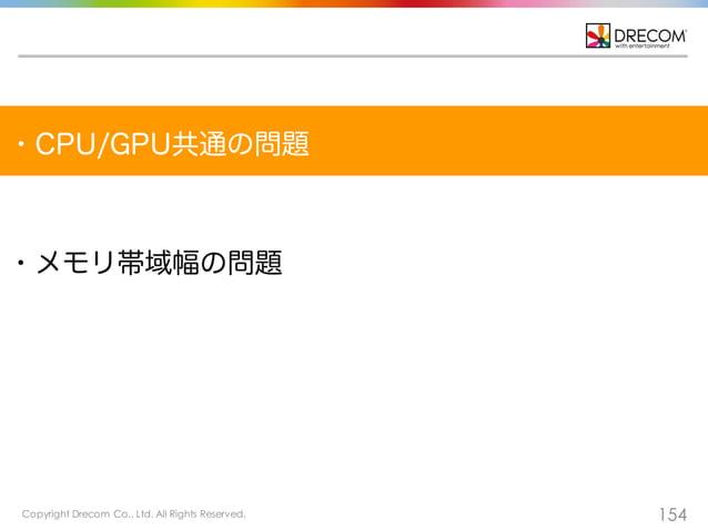 Copyright Drecom Co., Ltd. All Rights Reserved. 154 ・CPU/GPU共通の問題 ・メモリ帯域幅の問題