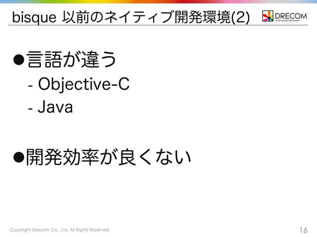 Copyright Drecom Co., Ltd. All Rights Reserved. 16 bisque 以前のネイティブ開発環境(2) l言語が違う - Objective-C - Java l開発効率が良くない