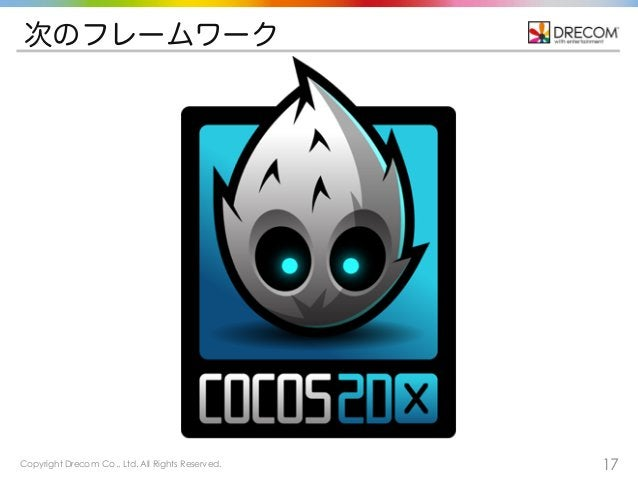 Copyright Drecom Co., Ltd. All Rights Reserved. 17 次のフレームワーク