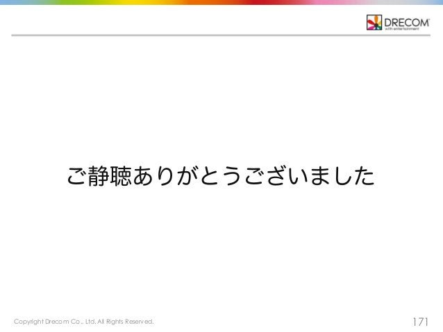 Copyright Drecom Co., Ltd. All Rights Reserved. 171 ご静聴ありがとうございました