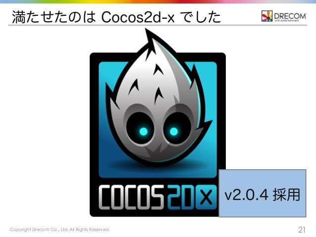 Copyright Drecom Co., Ltd. All Rights Reserved. 21 満たせたのは Cocos2d-x でした v2.0.4 採用