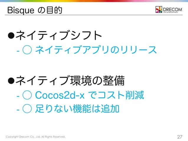 Copyright Drecom Co., Ltd. All Rights Reserved. 27 Bisque の目的 lネイティブシフト - ⃝ ネイティブアプリのリリース lネイティブ環境の整備 - ⃝ Cocos2d-x でコスト...