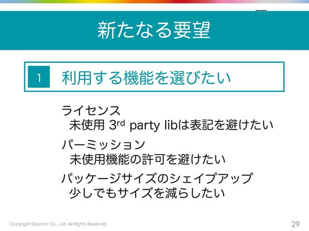 Copyright Drecom Co., Ltd. All Rights Reserved. 29 新たなる要望 利用する機能を選びたい ライセンス 未使用 3rd party libは表記を避けたい 1 パーミッション 未使用機能の許可を避...