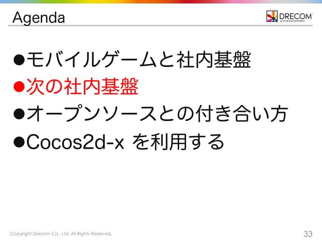Copyright Drecom Co., Ltd. All Rights Reserved. 33 Agenda lモバイルゲームと社内基盤 l次の社内基盤 lオープンソースとの付き合い方 lCocos2d-x を利用する