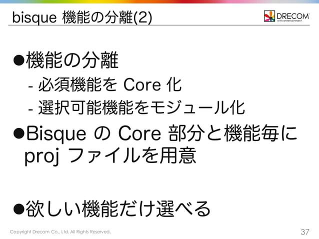 Copyright Drecom Co., Ltd. All Rights Reserved. 37 bisque 機能の分離(2) l機能の分離 - 必須機能を Core 化 - 選択可能機能をモジュール化 lBisque の Core ...