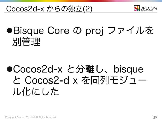 Copyright Drecom Co., Ltd. All Rights Reserved. 39 Cocos2d-x からの独立(2) lBisque Core の proj ファイルを 別管理 lCocos2d-x と分離し、bisq...