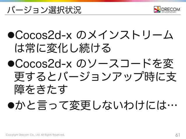 Copyright Drecom Co., Ltd. All Rights Reserved. 61 バージョン選択状況 lCocos2d-x のメインストリーム は常に変化し続ける lCocos2d-x のソースコードを変 更するとバージ...