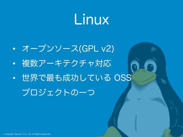 Copyright Drecom Co., Ltd. All Rights Reserved. 64 Linux Copyright Drecom Co., Ltd. All Rights Reserved. • オープンソース(GPL v2)...