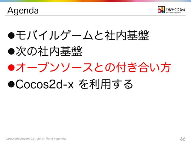 Copyright Drecom Co., Ltd. All Rights Reserved. 66 Agenda lモバイルゲームと社内基盤 l次の社内基盤 lオープンソースとの付き合い方 lCocos2d-x を利用する