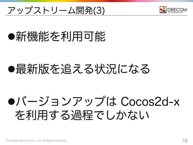 Copyright Drecom Co., Ltd. All Rights Reserved. 78 アップストリーム開発(3) l新機能を利用可能 l最新版を追える状況になる lバージョンアップは Cocos2d-x を利用する過程でし...