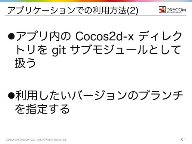 Copyright Drecom Co., Ltd. All Rights Reserved. 91 アプリケーションでの利用方法(2) lアプリ内の Cocos2d-x ディレク トリを git サブモジュールとして 扱う l利用したいバ...