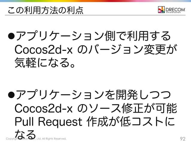 Copyright Drecom Co., Ltd. All Rights Reserved. 92 この利用方法の利点 lアプリケーション側で利用する Cocos2d-x のバージョン変更が 気軽になる。 lアプリケーションを開発しつつ ...