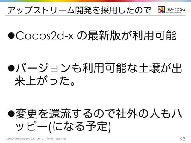 Copyright Drecom Co., Ltd. All Rights Reserved. 93 アップストリーム開発を採用したので lCocos2d-x の最新版が利用可能 lバージョンも利用可能な土壌が出 来上がった。 l変更を還...
