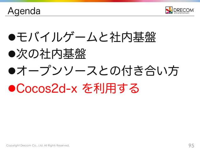 Copyright Drecom Co., Ltd. All Rights Reserved. 95 Agenda lモバイルゲームと社内基盤 l次の社内基盤 lオープンソースとの付き合い方 lCocos2d-x を利用する