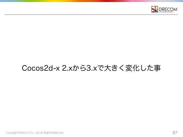 Copyright Drecom Co., Ltd. All Rights Reserved. 97 Cocos2d-x 2.xから3.xで大きく変化した事