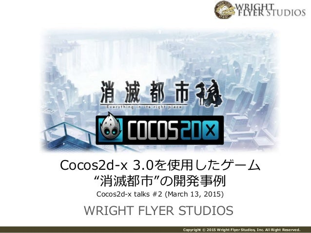 "Copyright © 2015 Wright Flyer Studios, Inc. All Right Reserved. WRIGHT FLYER STUDIOS Cocos2d-x 3.0を使用したゲーム ""消滅都市""の開発事例 Coc..."