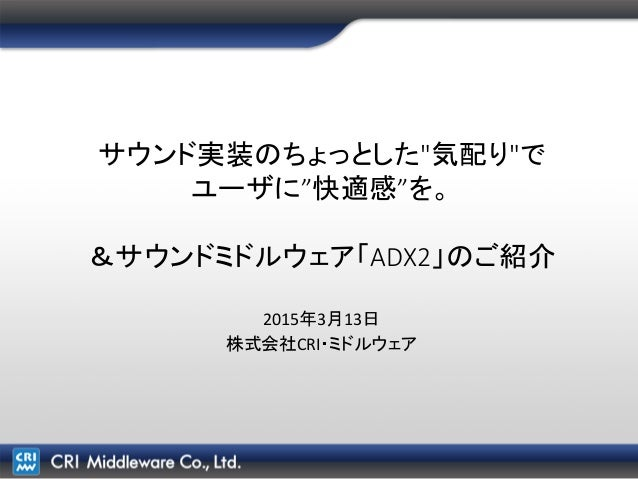 """サウンド実装のちょっとした""""気配り""""で ユーザに""""快適感""""を。 &サウンドミドルウェア「ADX2」のご紹介 2015年3月13日 株式会社CRI・ミドルウェア"""