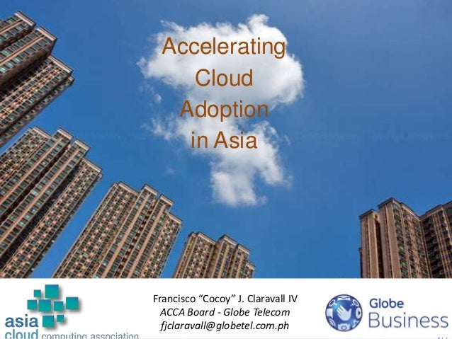 "1 Accelerating Cloud Adoption in Asia Francisco ""Cocoy"" J. Claravall IV ACCA Board - Globe Telecom fjclaravall@globetel.co..."