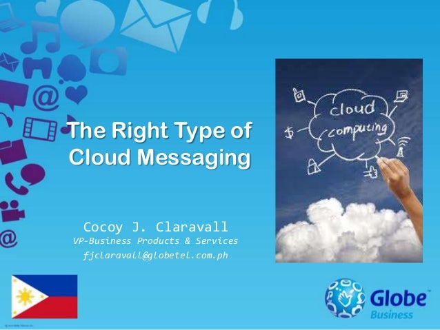 The Right Type of Cloud Messaging Cocoy J. Claravall VP-Business Products & Services fjclaravall@globetel.com.ph
