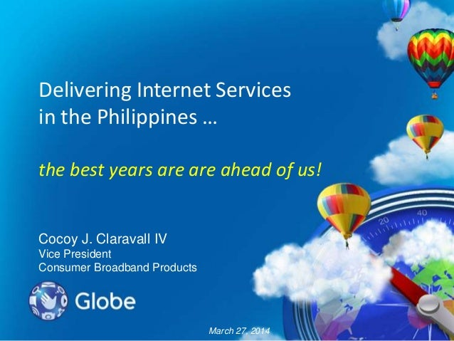 Delivering Internet Services in the Philippines … the best years are are ahead of us! Cocoy J. Claravall IV Vice President...